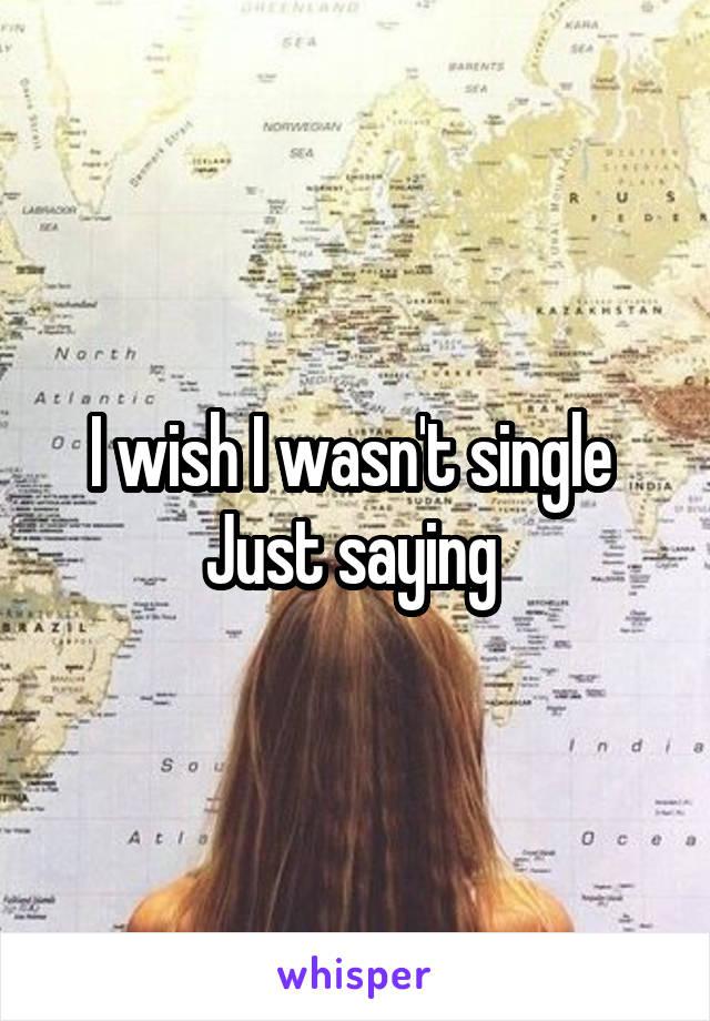 I wish I wasn't single  Just saying