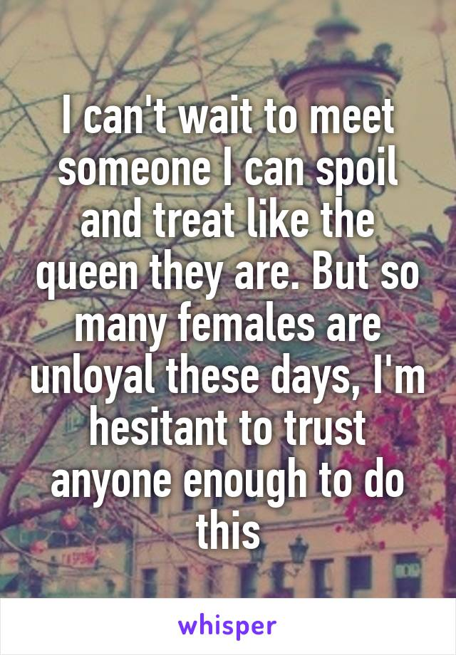 I can't wait to meet someone I can spoil and treat like the queen they are. But so many females are unloyal these days, I'm hesitant to trust anyone enough to do this
