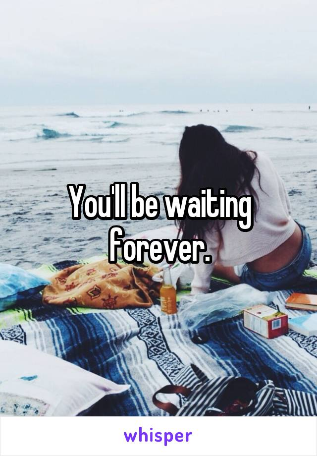 You'll be waiting forever.