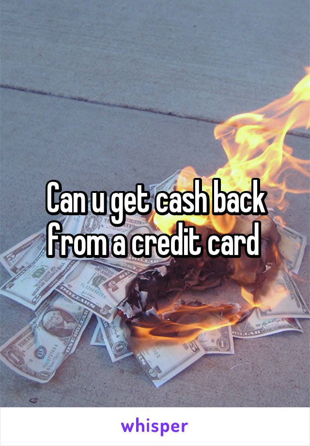 Can u get cash back from a credit card