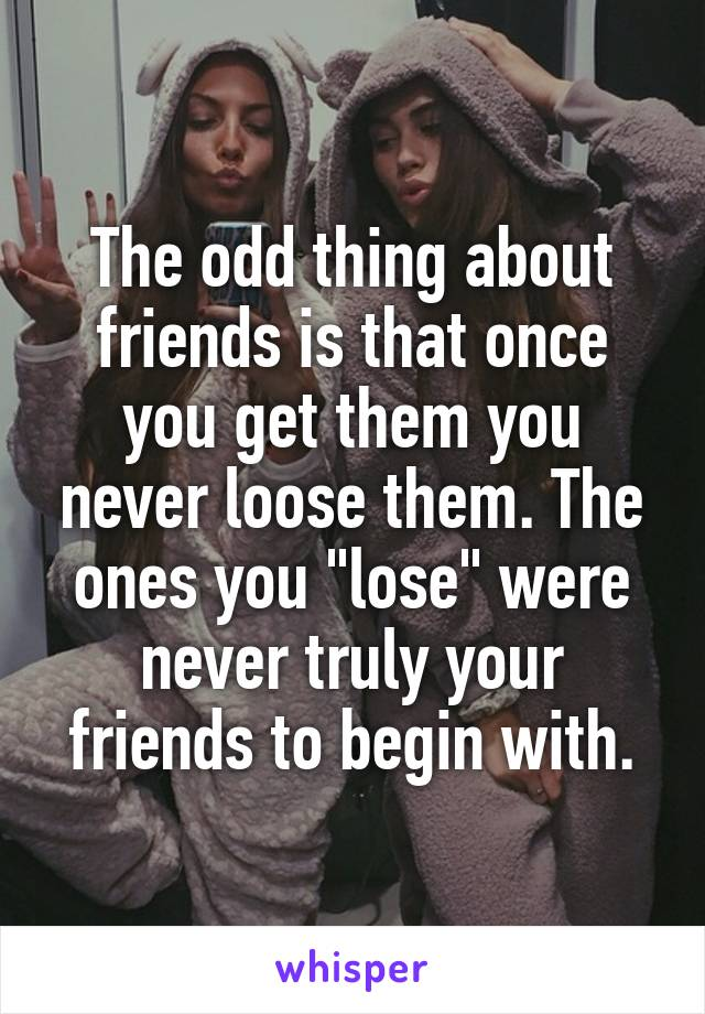 "The odd thing about friends is that once you get them you never loose them. The ones you ""lose"" were never truly your friends to begin with."
