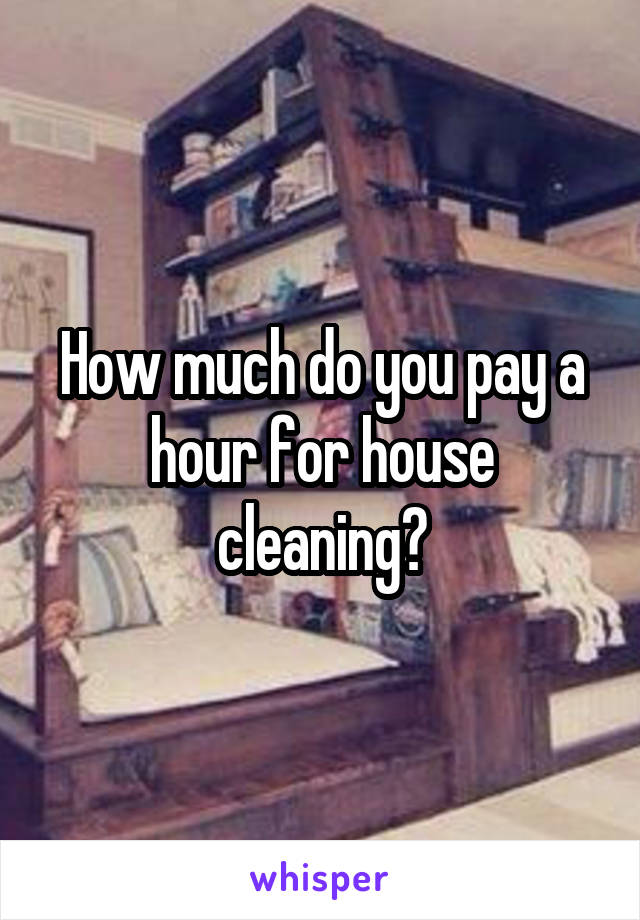 How much do you pay a hour for house cleaning?