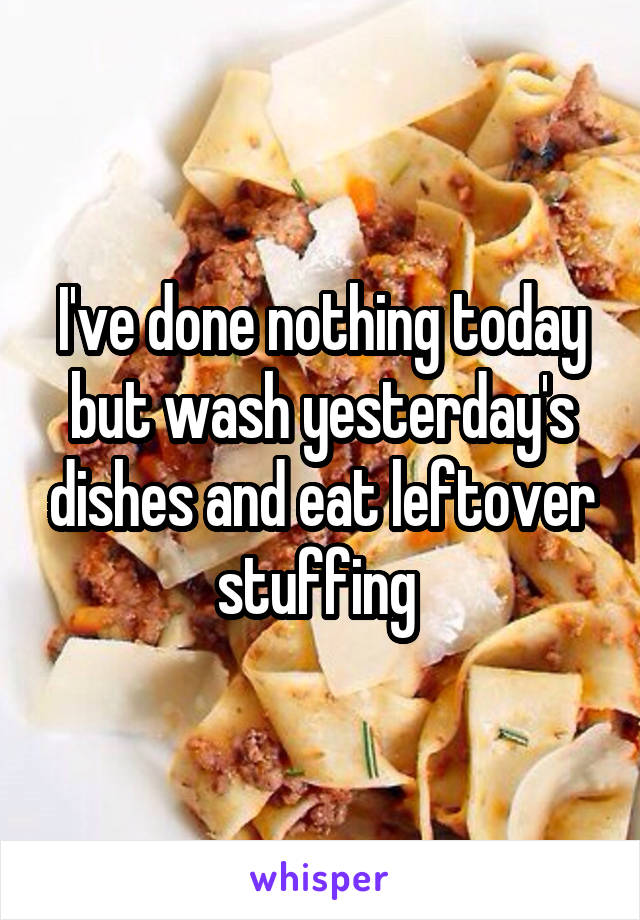 I've done nothing today but wash yesterday's dishes and eat leftover stuffing