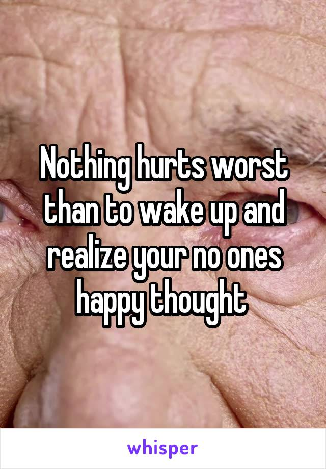 Nothing hurts worst than to wake up and realize your no ones happy thought