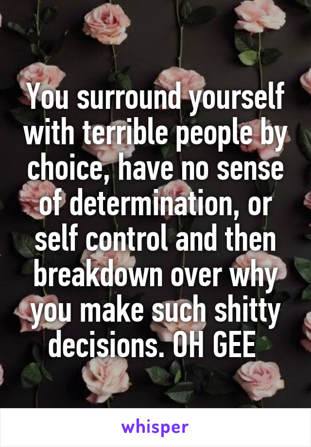 You surround yourself with terrible people by choice, have no sense of determination, or self control and then breakdown over why you make such shitty decisions. OH GEE