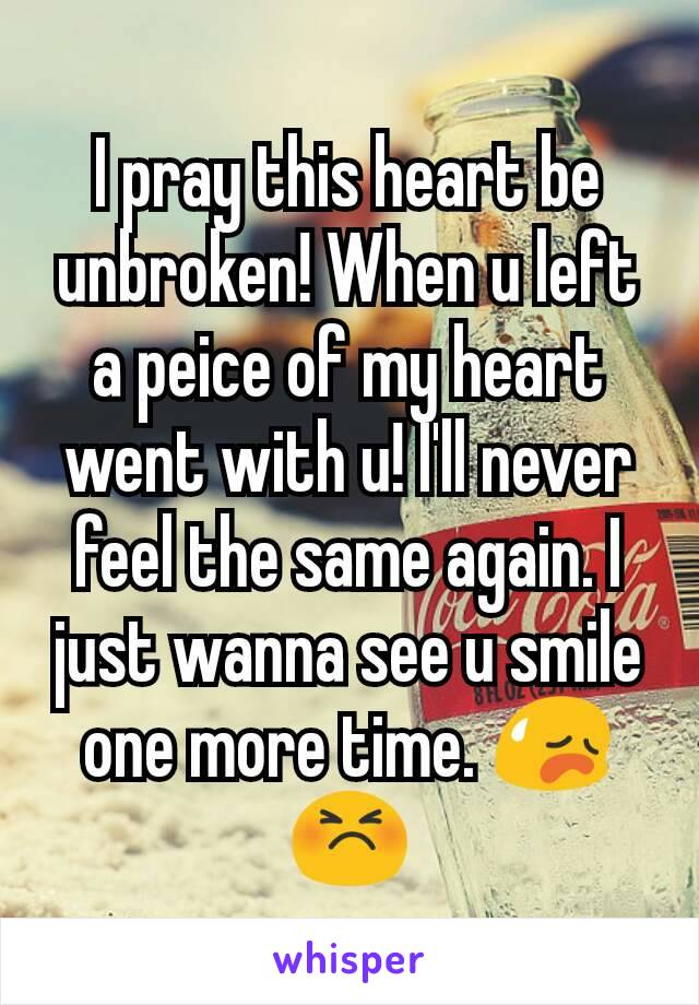 I pray this heart be unbroken! When u left a peice of my heart went with u! I'll never feel the same again. I just wanna see u smile one more time. 😥😣