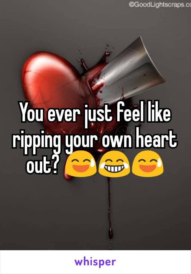 You ever just feel like ripping your own heart out? 😅😂😅