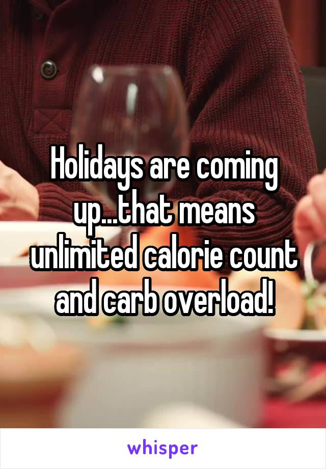 Holidays are coming up...that means unlimited calorie count and carb overload!