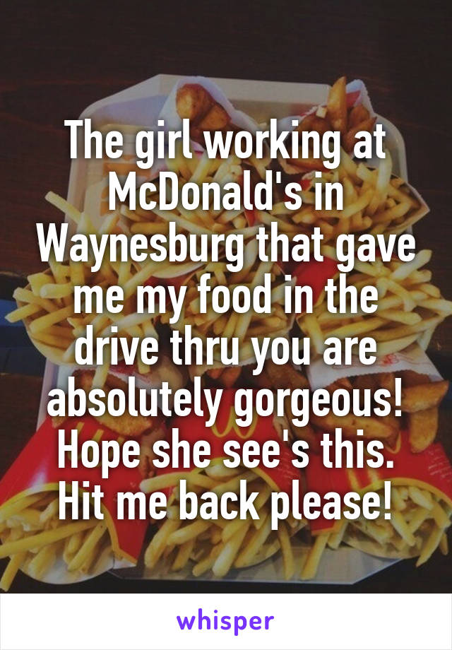 The girl working at McDonald's in Waynesburg that gave me my food in the drive thru you are absolutely gorgeous! Hope she see's this. Hit me back please!