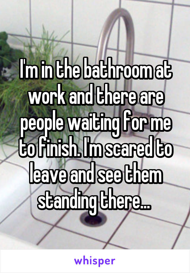 I'm in the bathroom at work and there are people waiting for me to finish. I'm scared to leave and see them standing there...