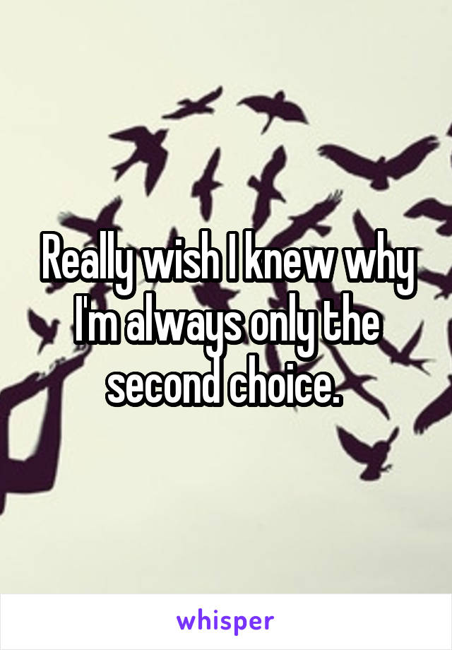 Really wish I knew why I'm always only the second choice.