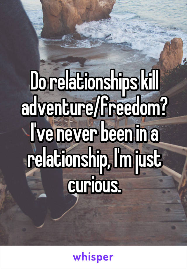 Do relationships kill adventure/freedom? I've never been in a relationship, I'm just curious.