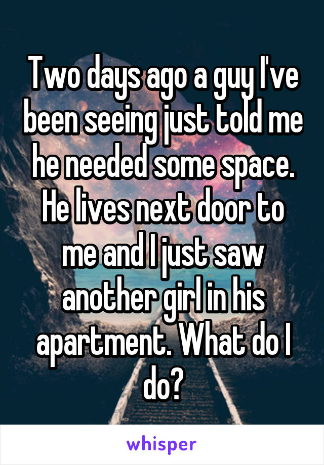 Two days ago a guy I've been seeing just told me he needed some space. He lives next door to me and I just saw another girl in his apartment. What do I do?