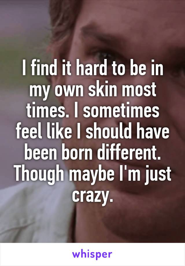 I find it hard to be in my own skin most times. I sometimes feel like I should have been born different. Though maybe I'm just crazy.
