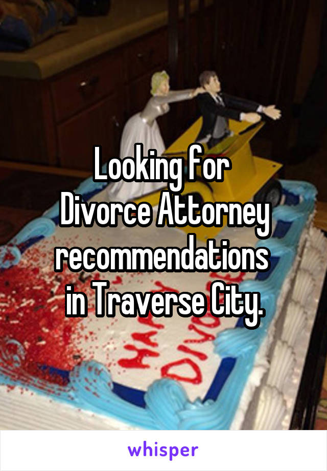 Looking for  Divorce Attorney recommendations  in Traverse City.