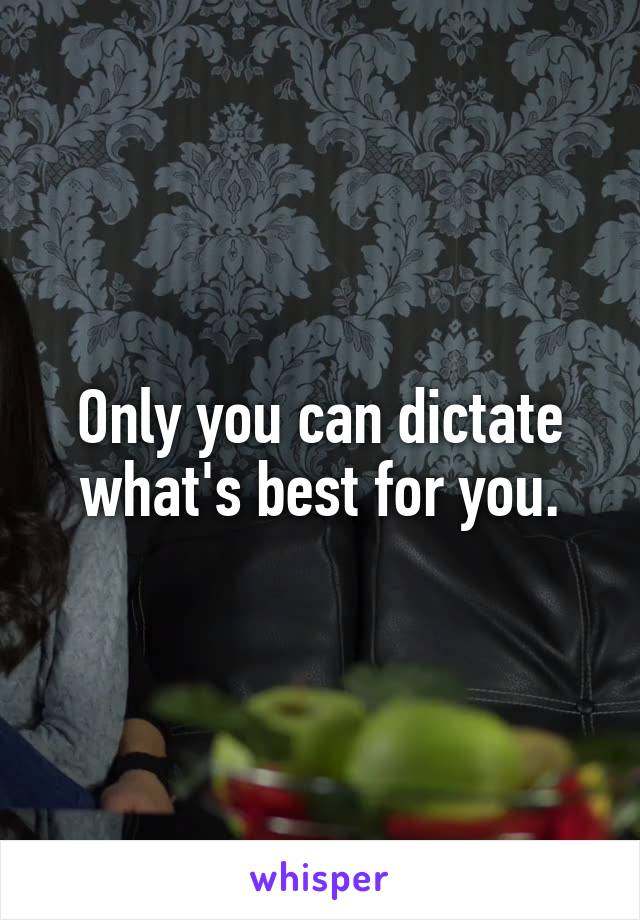 Only you can dictate what's best for you.