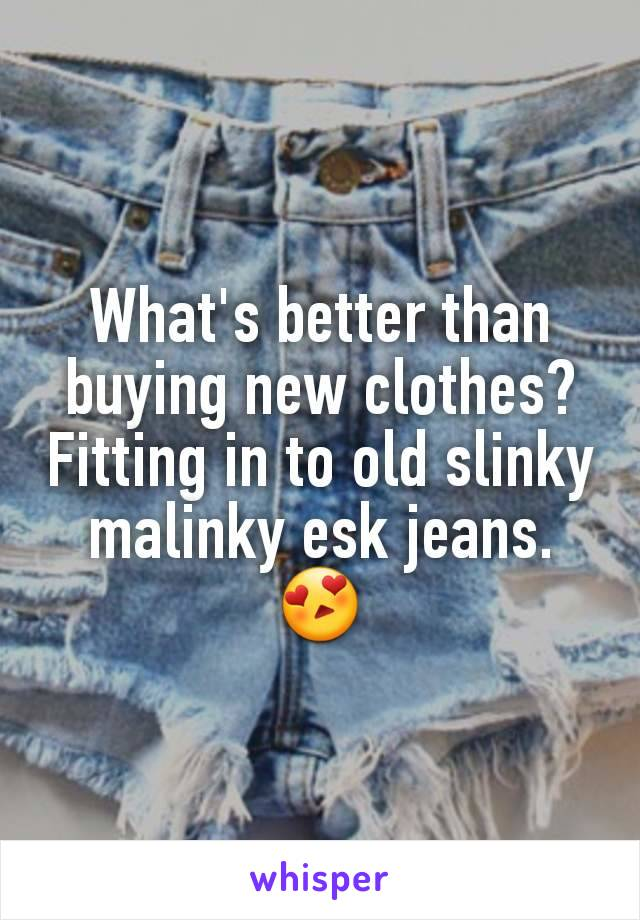 What's better than buying new clothes? Fitting in to old slinky malinky esk jeans. 😍