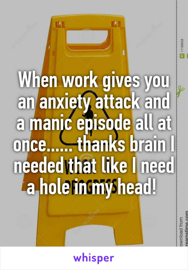 When work gives you an anxiety attack and a manic episode all at once...... thanks brain I needed that like I need a hole in my head!