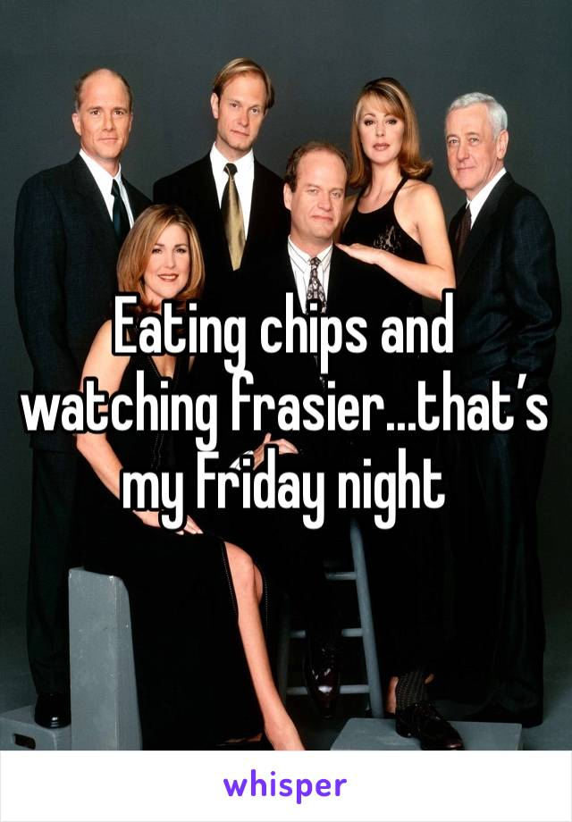 Eating chips and watching frasier...that's my Friday night