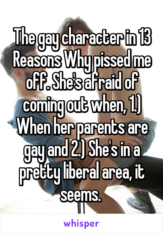 The gay character in 13 Reasons Why pissed me off. She's afraid of coming out when, 1.) When her parents are gay and 2.) She's in a pretty liberal area, it seems.