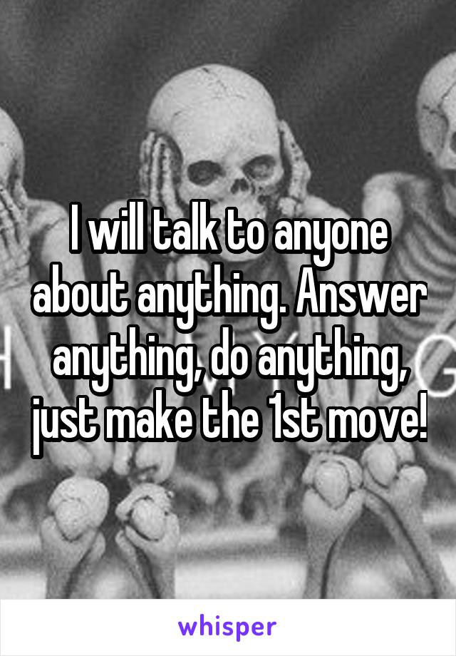 I will talk to anyone about anything. Answer anything, do anything, just make the 1st move!