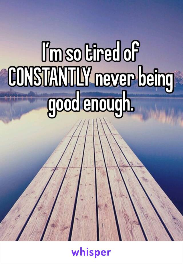 I'm so tired of CONSTANTLY never being good enough.