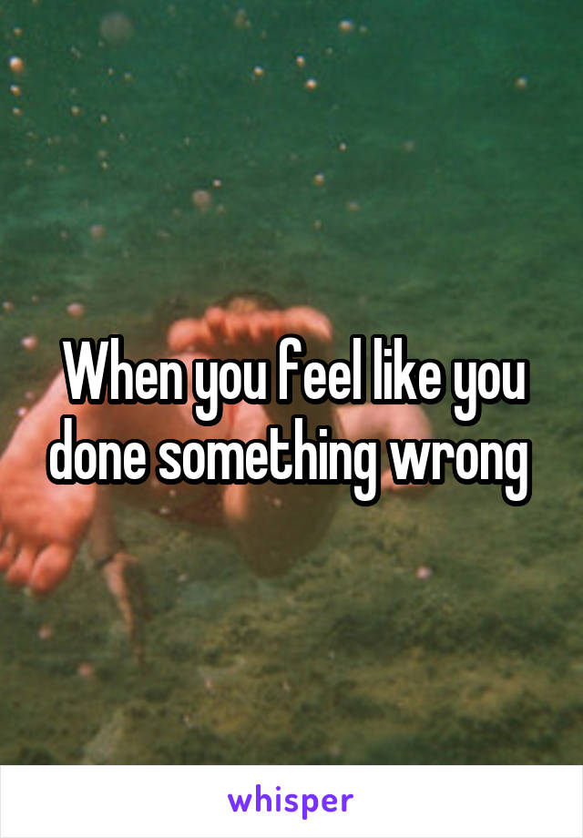 When you feel like you done something wrong