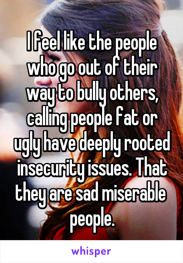 I feel like the people who go out of their way to bully others, calling people fat or ugly have deeply rooted insecurity issues. That they are sad miserable  people.
