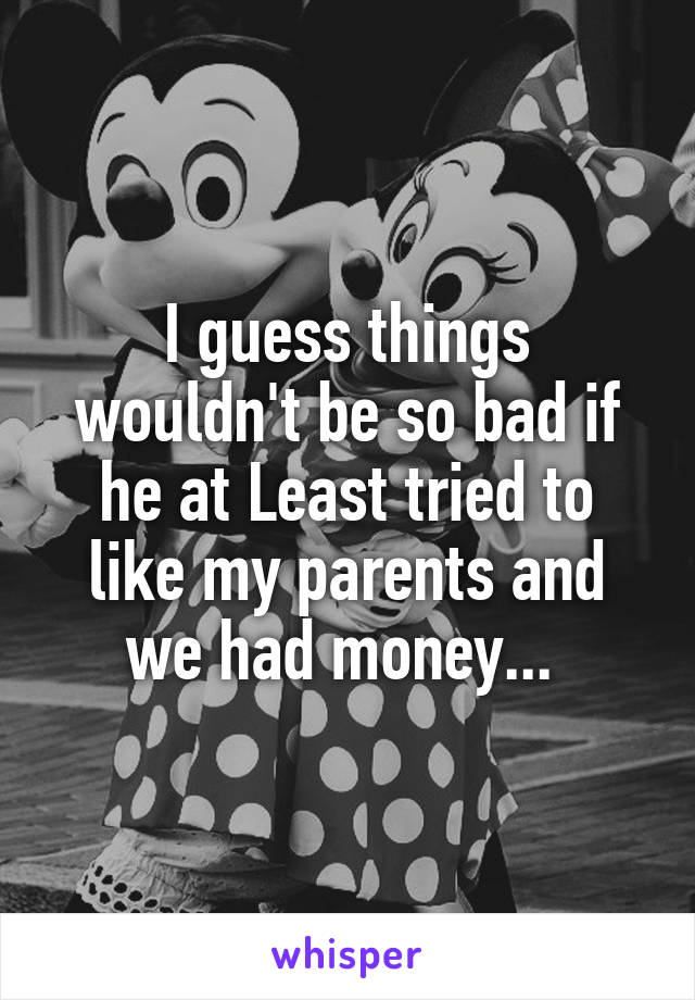I guess things wouldn't be so bad if he at Least tried to like my parents and we had money...