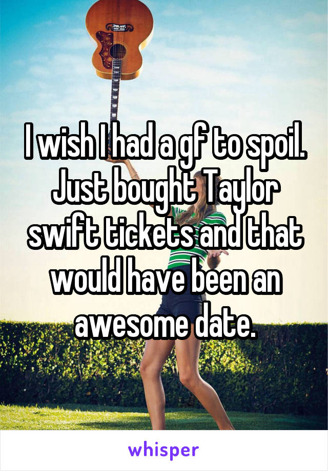 I wish I had a gf to spoil. Just bought Taylor swift tickets and that would have been an awesome date.