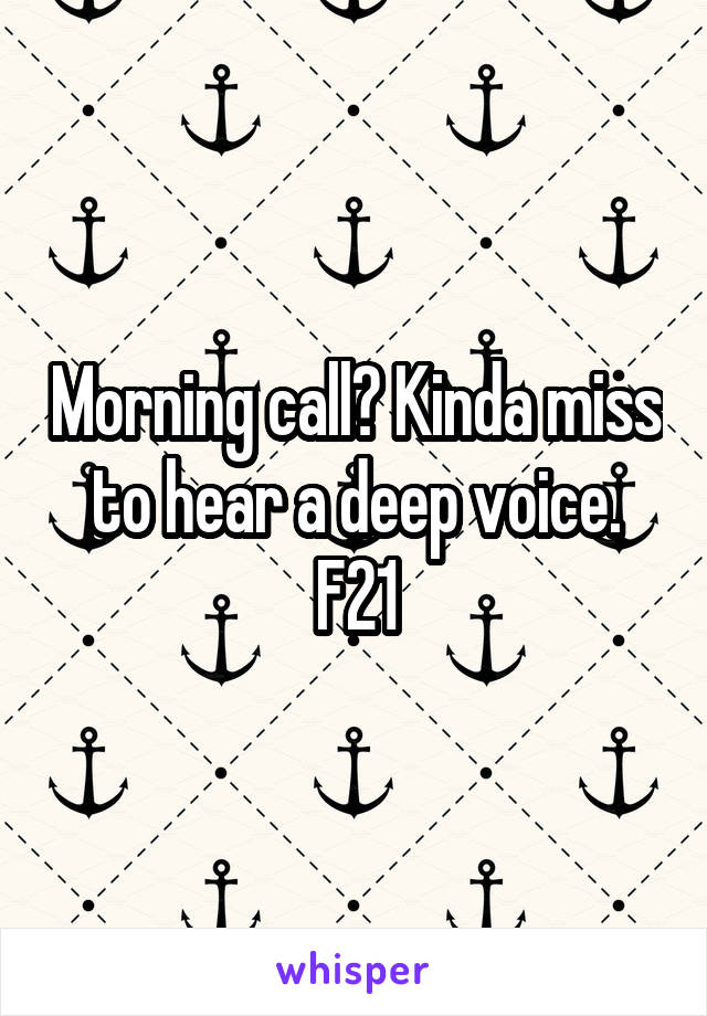Morning call? Kinda miss to hear a deep voice. F21