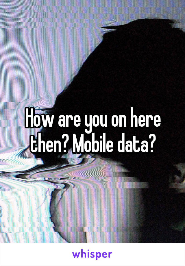 How are you on here then? Mobile data?