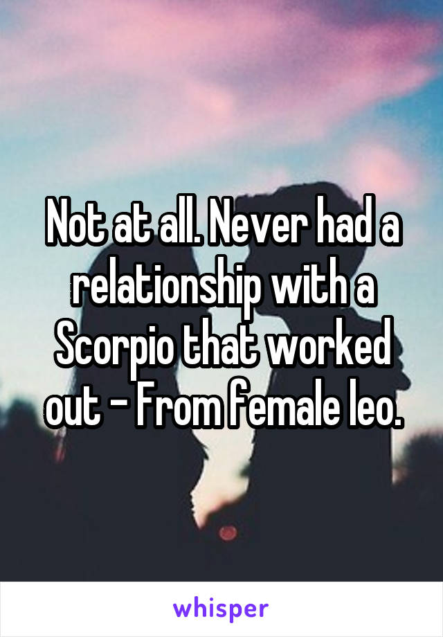 Not at all. Never had a relationship with a Scorpio that worked out - From female leo.