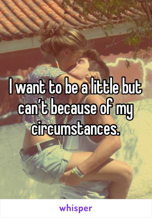 I want to be a little but can't because of my circumstances.