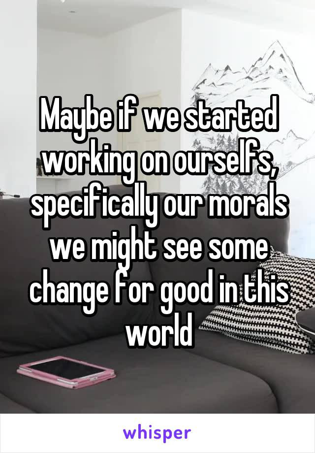 Maybe if we started working on ourselfs, specifically our morals we might see some change for good in this world