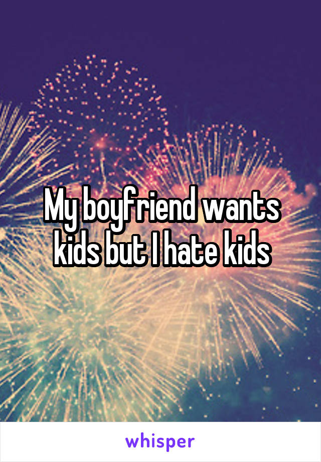 My boyfriend wants kids but I hate kids