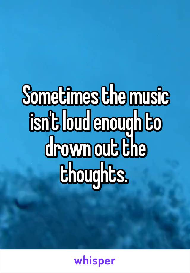 Sometimes the music isn't loud enough to drown out the thoughts.