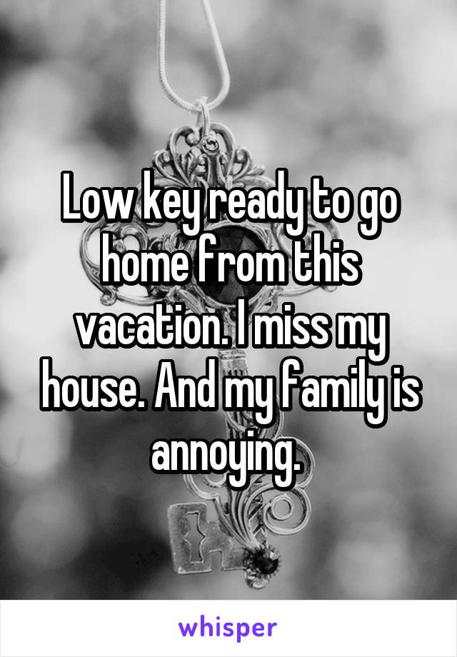 Low key ready to go home from this vacation. I miss my house. And my family is annoying.