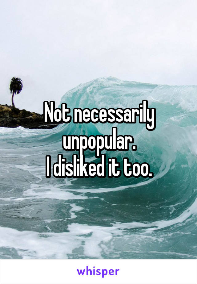 Not necessarily unpopular. I disliked it too.