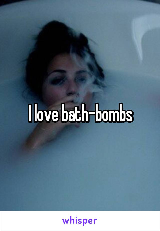 I love bath-bombs