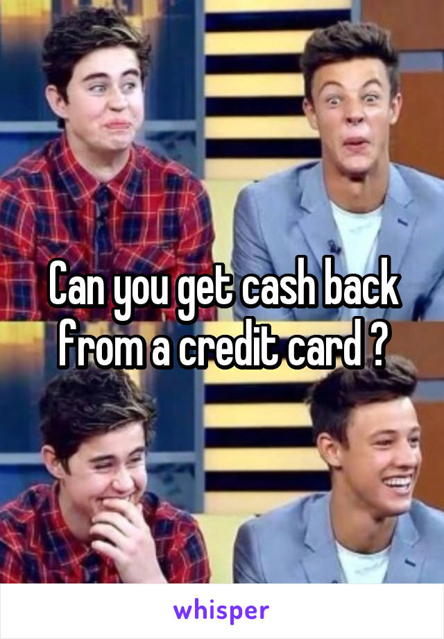 Can you get cash back from a credit card ?