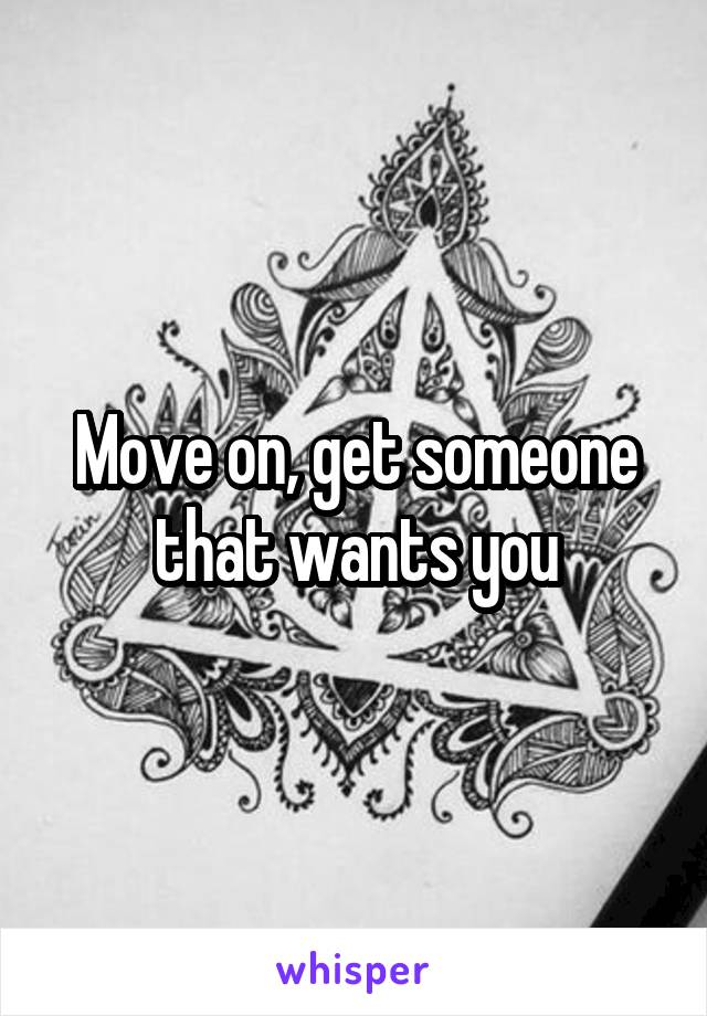 Move on, get someone that wants you