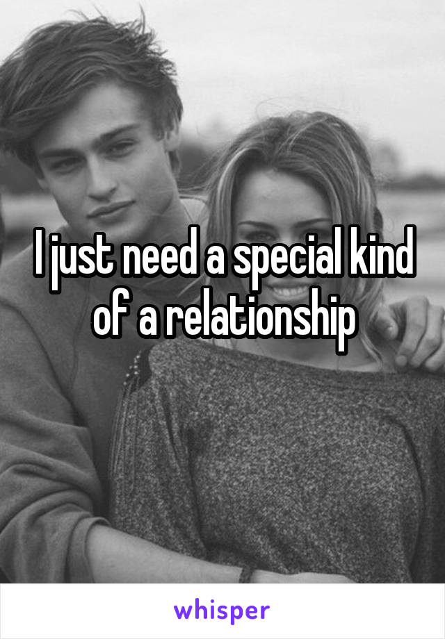 I just need a special kind of a relationship