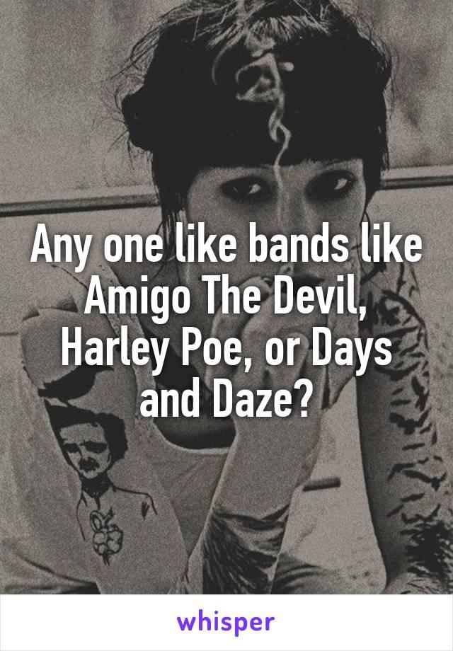 Any one like bands like Amigo The Devil, Harley Poe, or Days and Daze?