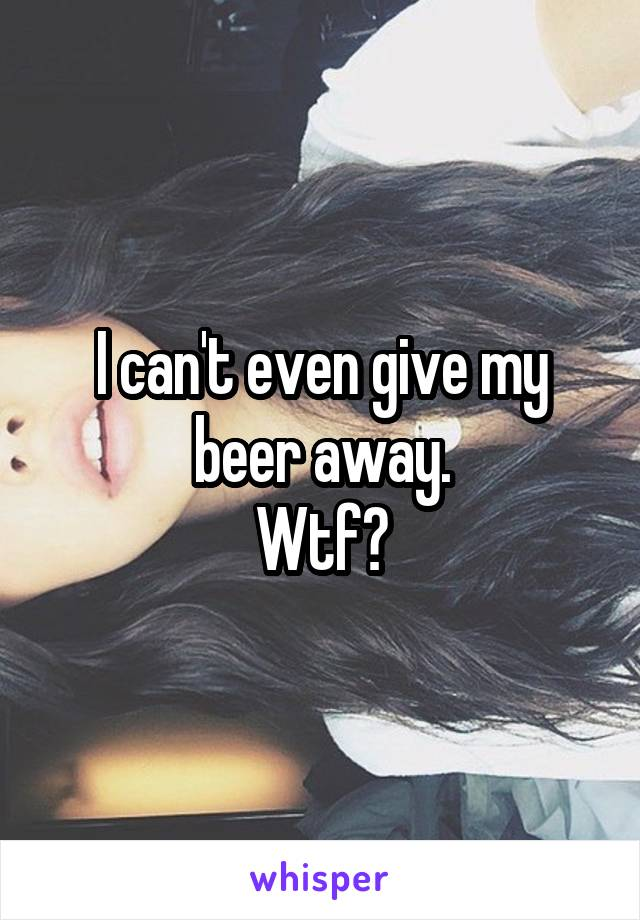 I can't even give my beer away. Wtf?