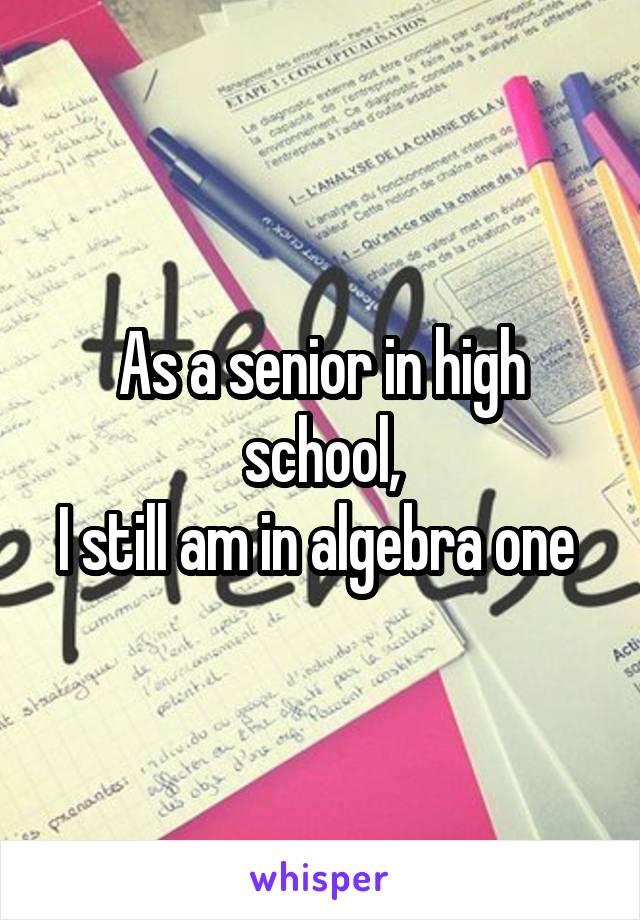 As a senior in high school, I still am in algebra one