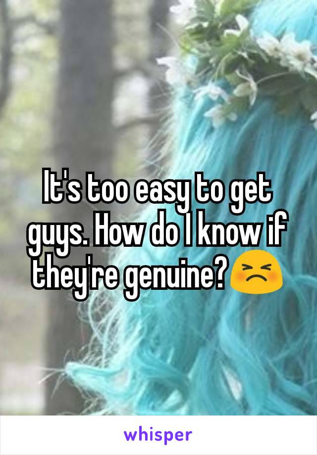 It's too easy to get guys. How do I know if they're genuine?😣