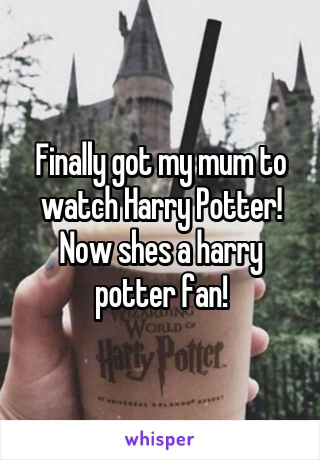 Finally got my mum to watch Harry Potter! Now shes a harry potter fan!