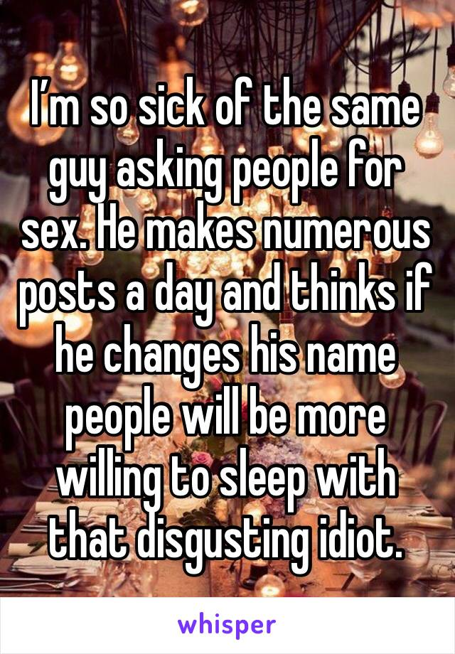I'm so sick of the same guy asking people for sex. He makes numerous posts a day and thinks if he changes his name people will be more willing to sleep with that disgusting idiot.