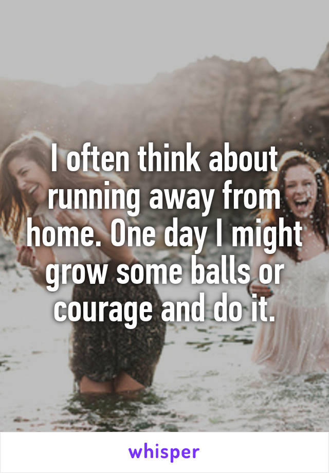 I often think about running away from home. One day I might grow some balls or courage and do it.